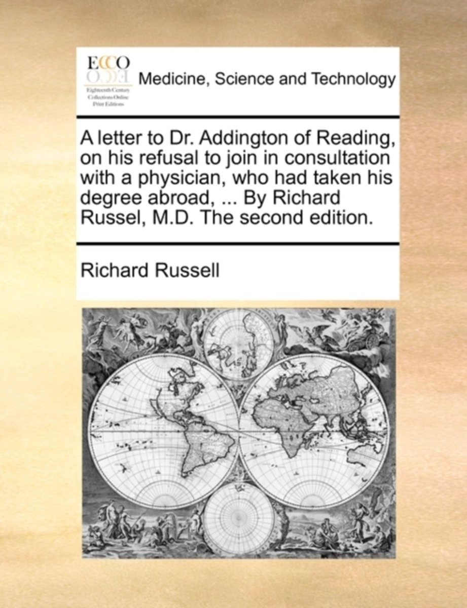 A Letter to Dr. Addington of Reading, on His Refusal to Join in Consultation with a Physician, Who Had Taken His Degree Abroad, ... by Richard Russel, M.D. the Second Edition