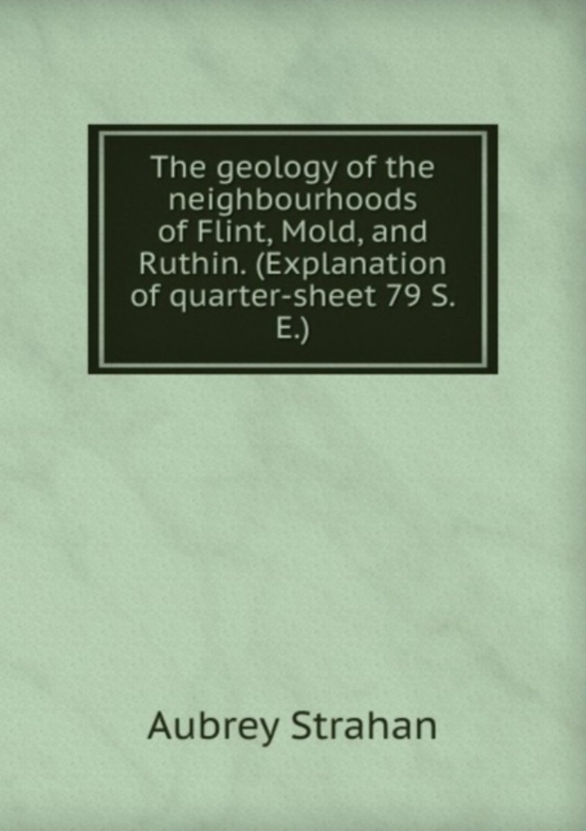 The Geology of the Neighbourhoods of Flint, Mold, and Ruthin. (Explanation of Quarter-Sheet 79 S.E.)