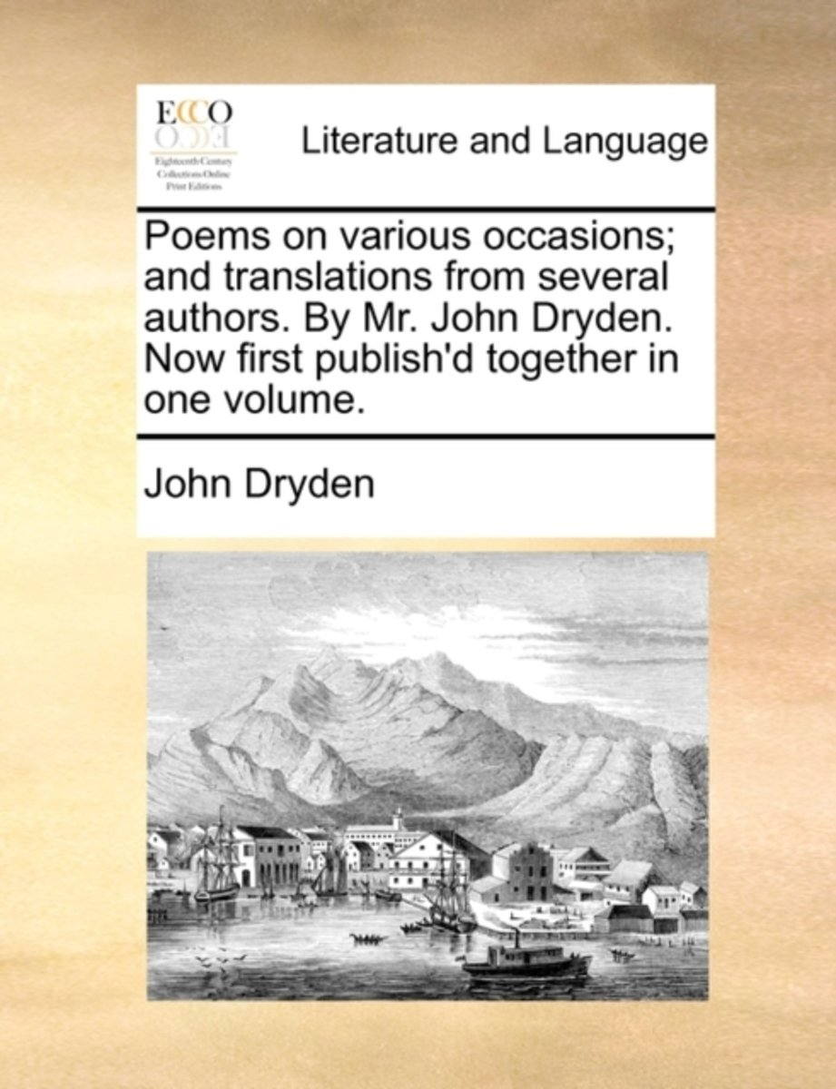 Poems on Various Occasions; And Translations from Several Authors. by Mr. John Dryden. Now First Publish'd Together in One Volume.