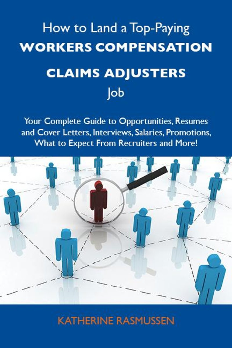 How to Land a Top-Paying Workers compensation claims adjusters Job: Your Complete Guide to Opportunities, Resumes and Cover Letters, Interviews, Salaries, Promotions, What to Expect From Recr