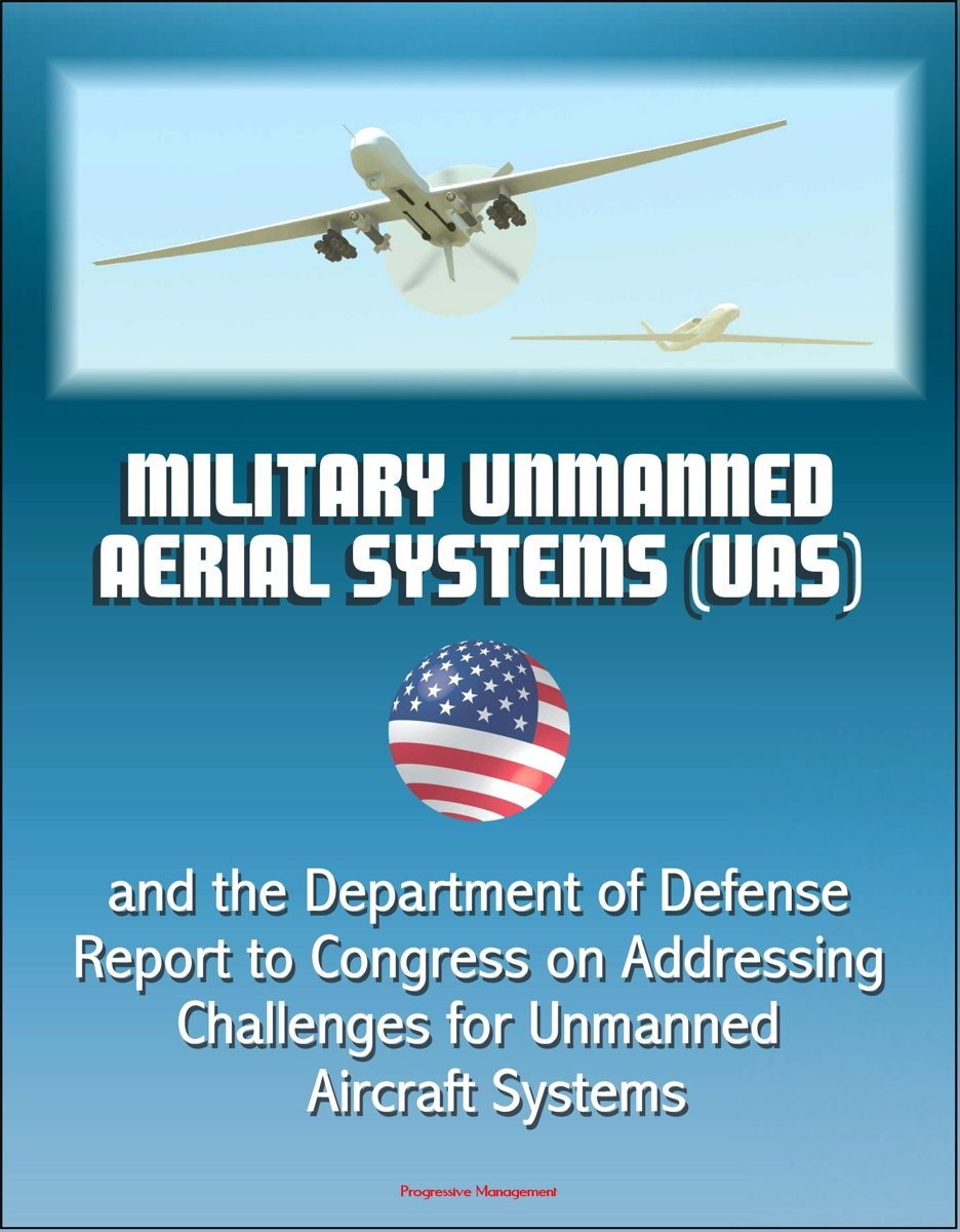 Military Unmanned Aerial Systems (UAS) and the Department of Defense Report to Congress on Addressing Challenges for Unmanned Aircraft Systems
