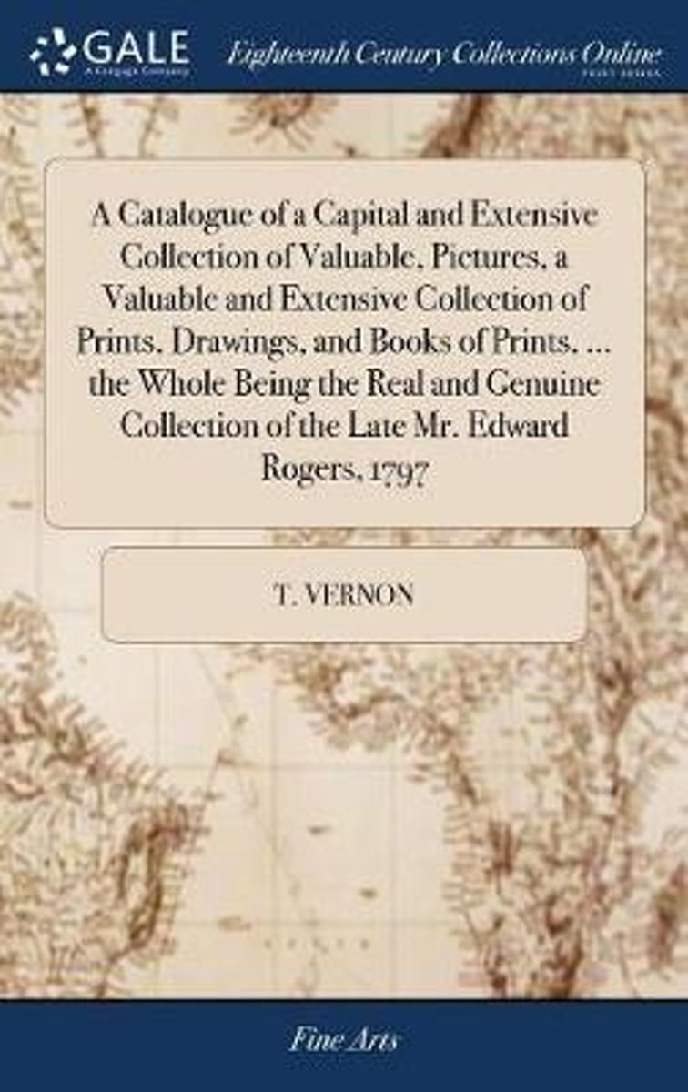 A Catalogue of a Capital and Extensive Collection of Valuable, Pictures, a Valuable and Extensive Collection of Prints, Drawings, and Books of Prints, ... the Whole Being the Real and Genuine