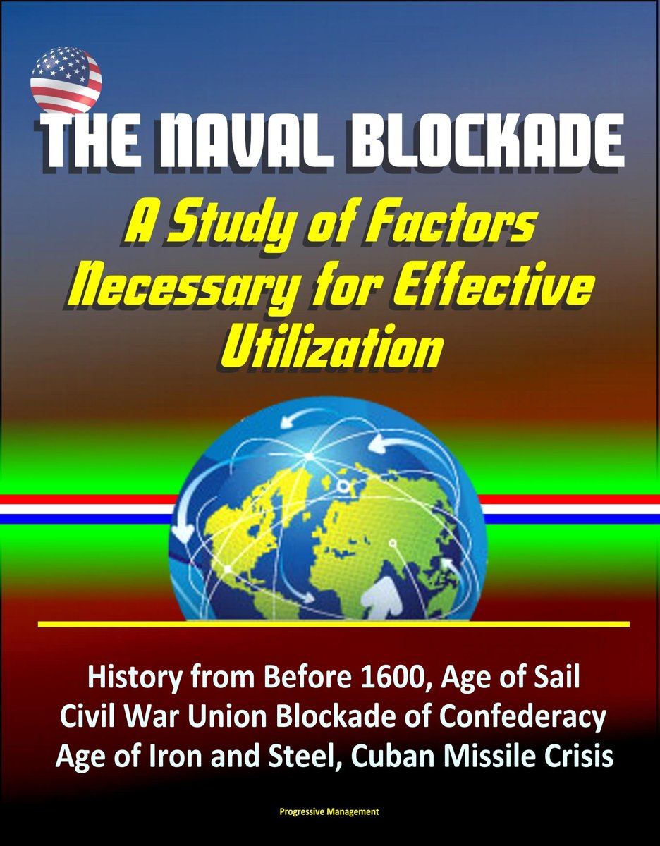 The Naval Blockade: A Study of Factors Necessary for Effective Utilization - History from Before 1600, Age of Sail, Civil War Union Blockade of Confederacy, Age of Iron and Steel, Cuban Missi