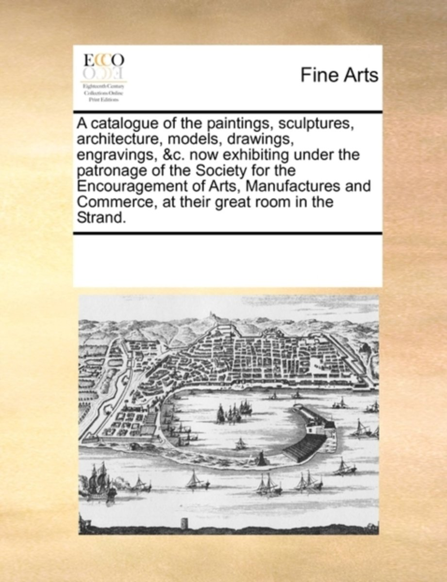 A Catalogue of the Paintings, Sculptures, Architecture, Models, Drawings, Engravings, &C. Now Exhibiting Under the Patronage of the Society for the Encouragement of Arts, Manufactures and Com