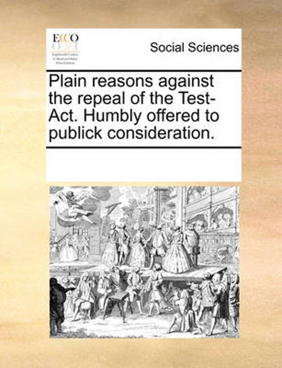 Plain Reasons Against the Repeal of the Test-ACT. Humbly Offered to Publick Consideration.