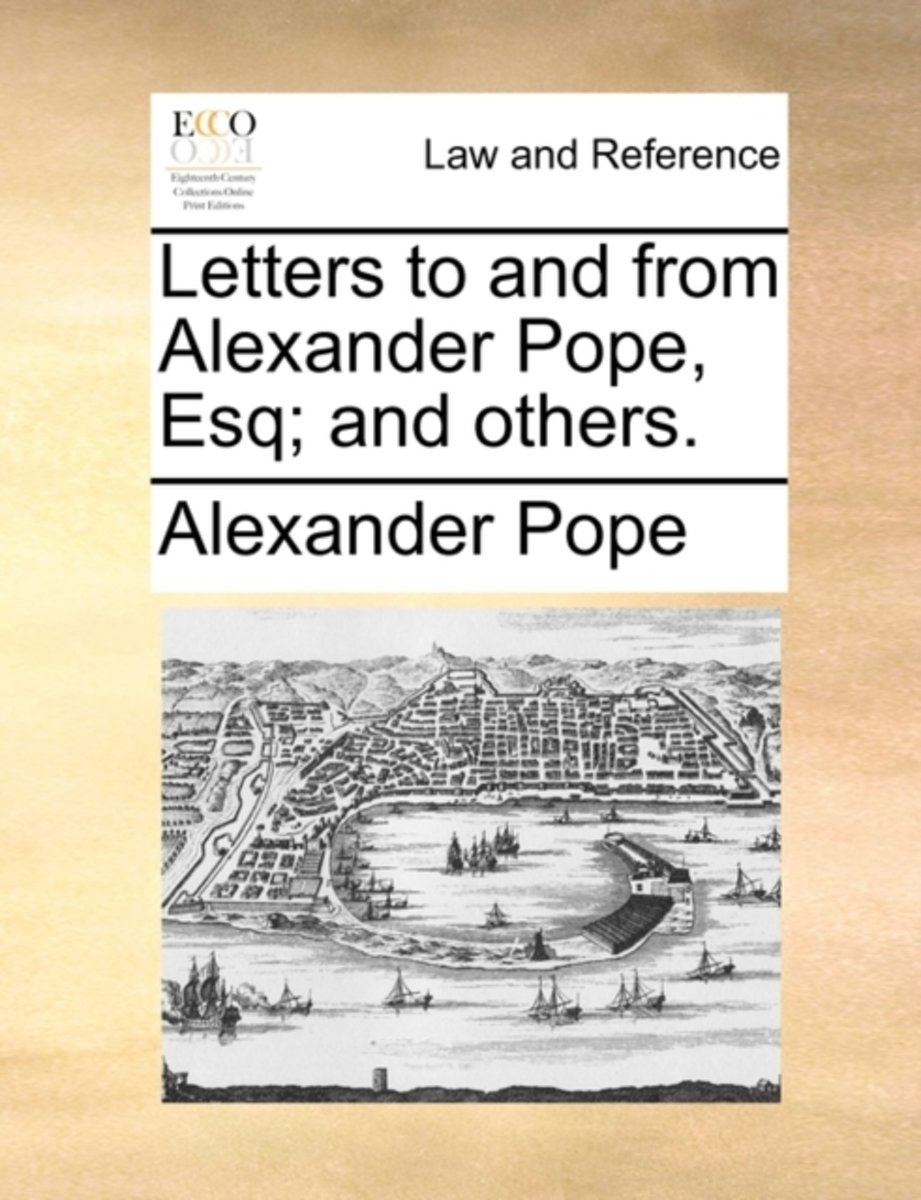 Letters to and from Alexander Pope, Esq; And Others.