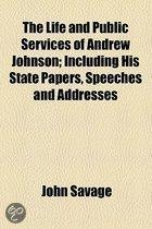 The Life And Public Services Of Andrew Johnson; Including His State Papers, Speeches And Addresses