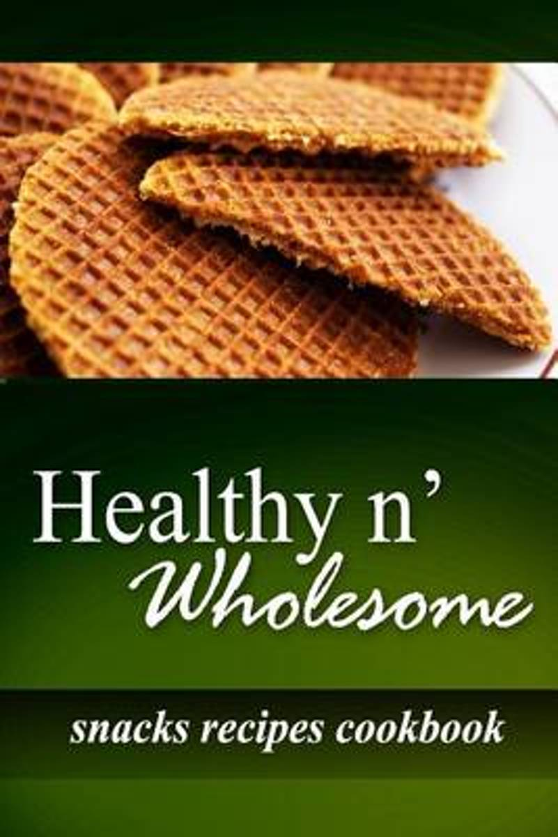 Healthy N' Wholesome - Snacks Recipes Cookbook