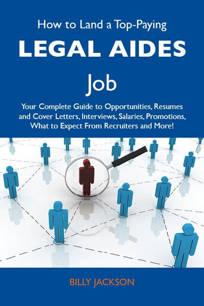 How to Land a Top-Paying Legal aides Job: Your Complete Guide to Opportunities, Resumes and Cover Letters, Interviews, Salaries, Promotions, What to Expect From Recruiters and More