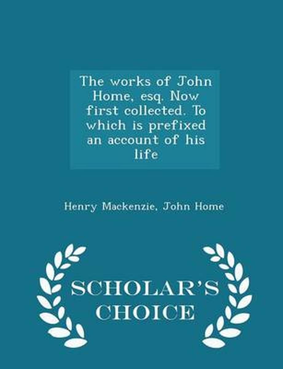 The Works of John Home, Esq. Now First Collected. to Which Is Prefixed an Account of His Life - Scholar's Choice Edition