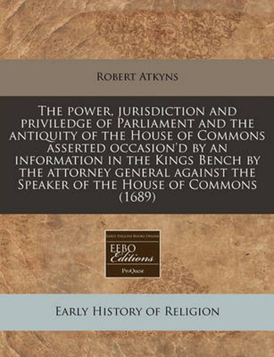 The Power, Jurisdiction and Priviledge of Parliament and the Antiquity of the House of Commons Asserted Occasion'd by an Information in the Kings Bench by the Attorney General Against the Spe