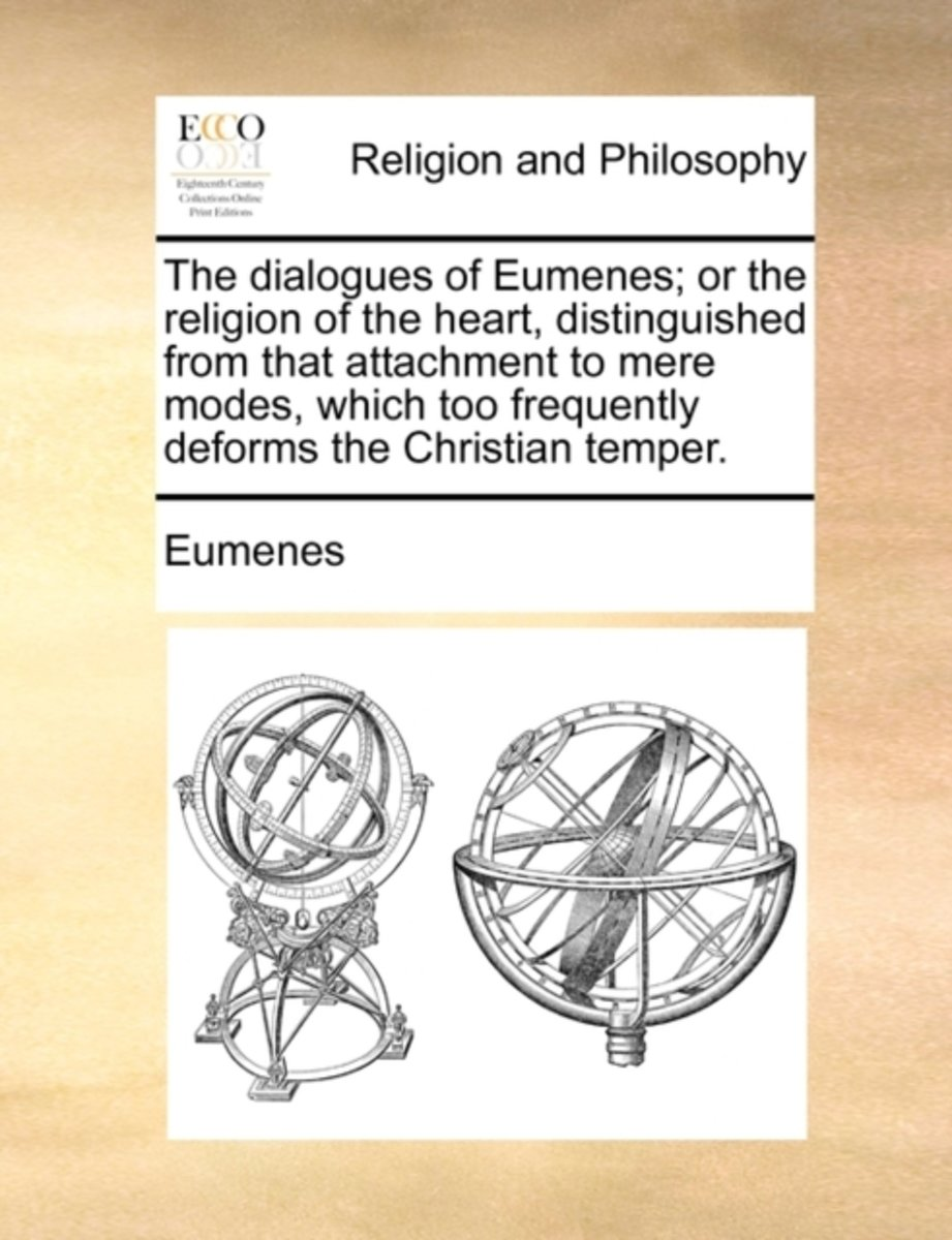 The Dialogues of Eumenes; Or the Religion of the Heart, Distinguished from That Attachment to Mere Modes, Which Too Frequently Deforms the Christian Temper.