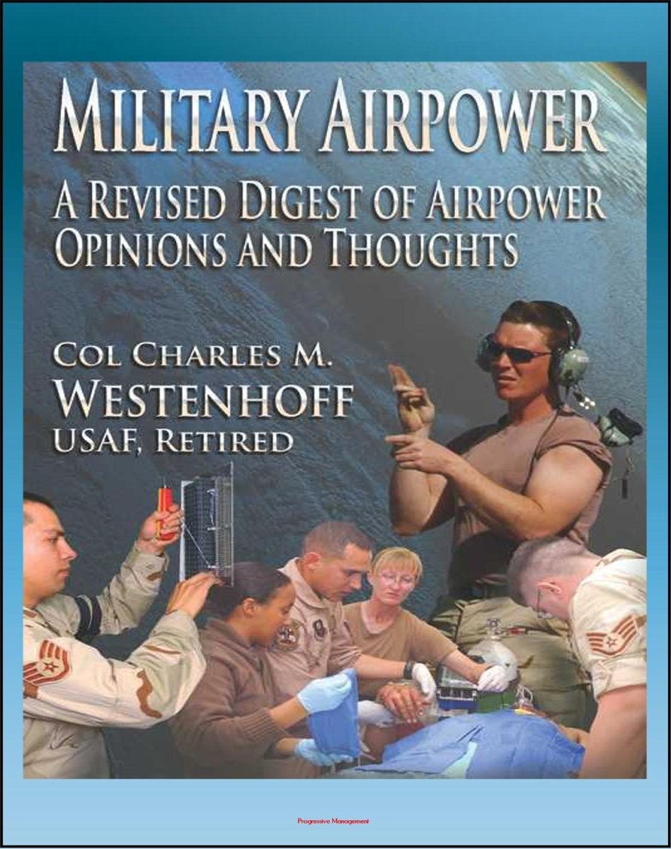 Military Airpower: A Revised Digest of Airpower Opinions and Thoughts - from Winston Churchill and Henry Kissinger to Saddam Hussein and Donald Rumsfeld