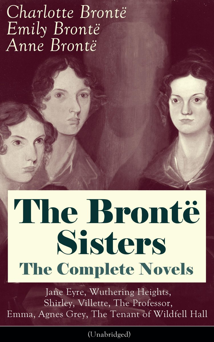 The Brontë Sisters - The Complete Novels: Jane Eyre, Wuthering Heights, Shirley, Villette, The Professor, Emma, Agnes Grey, The Tenant of Wildfell Hall (Unabridged): The Beloved Classics of E