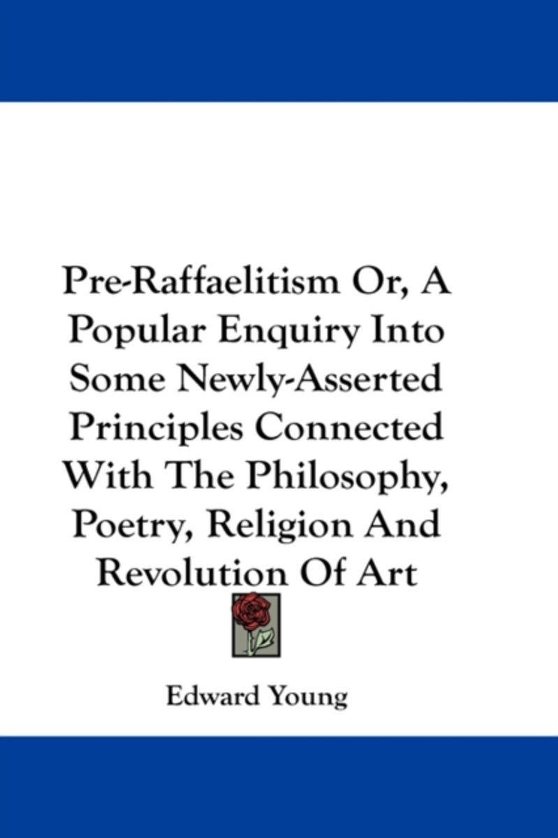Pre-Raffaelitism Or, a Popular Enquiry Into Some Newly-Asserted Principles Connected with the Philosophy, Poetry, Religion and Revolution of Art
