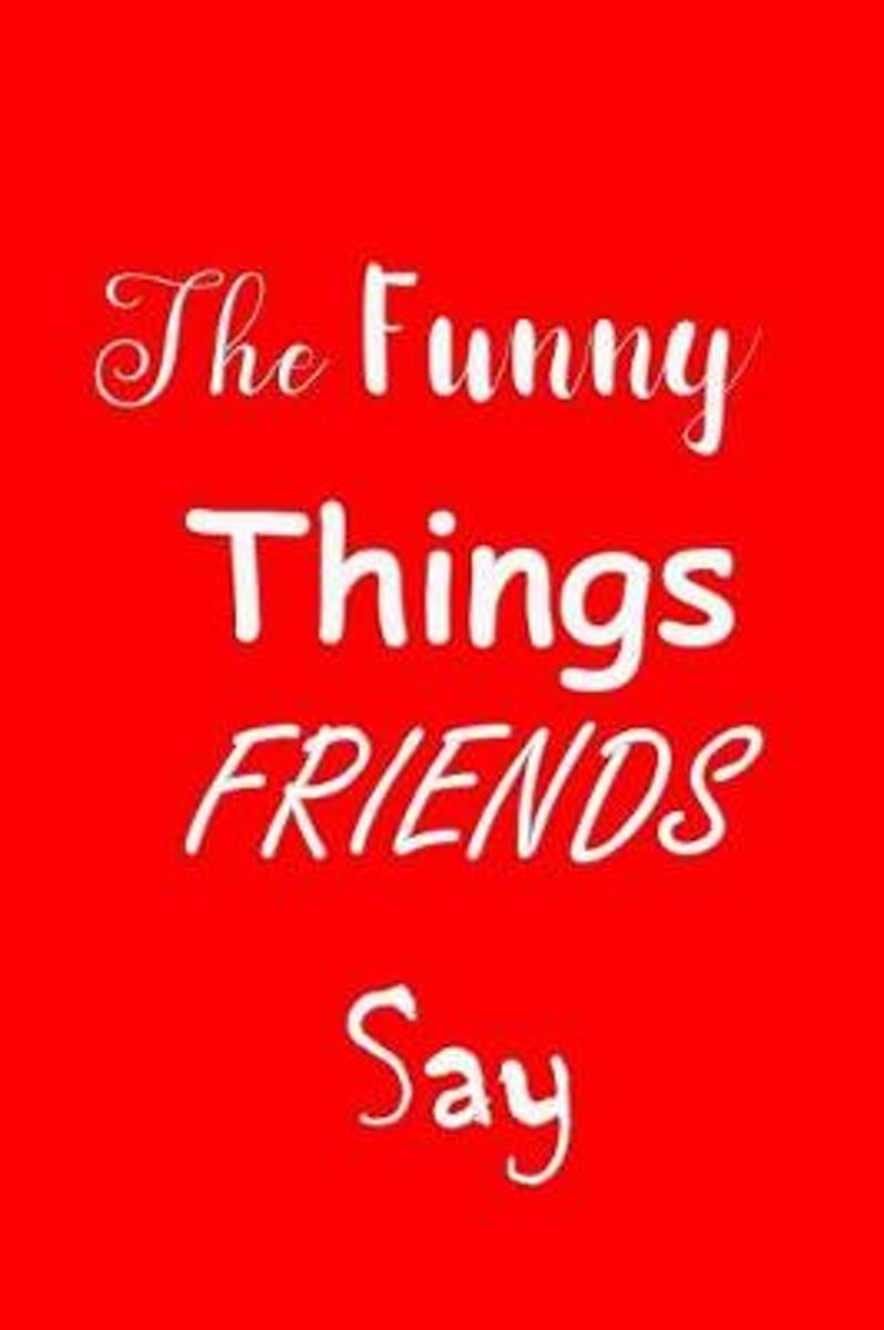 The Funny Things Friends Say