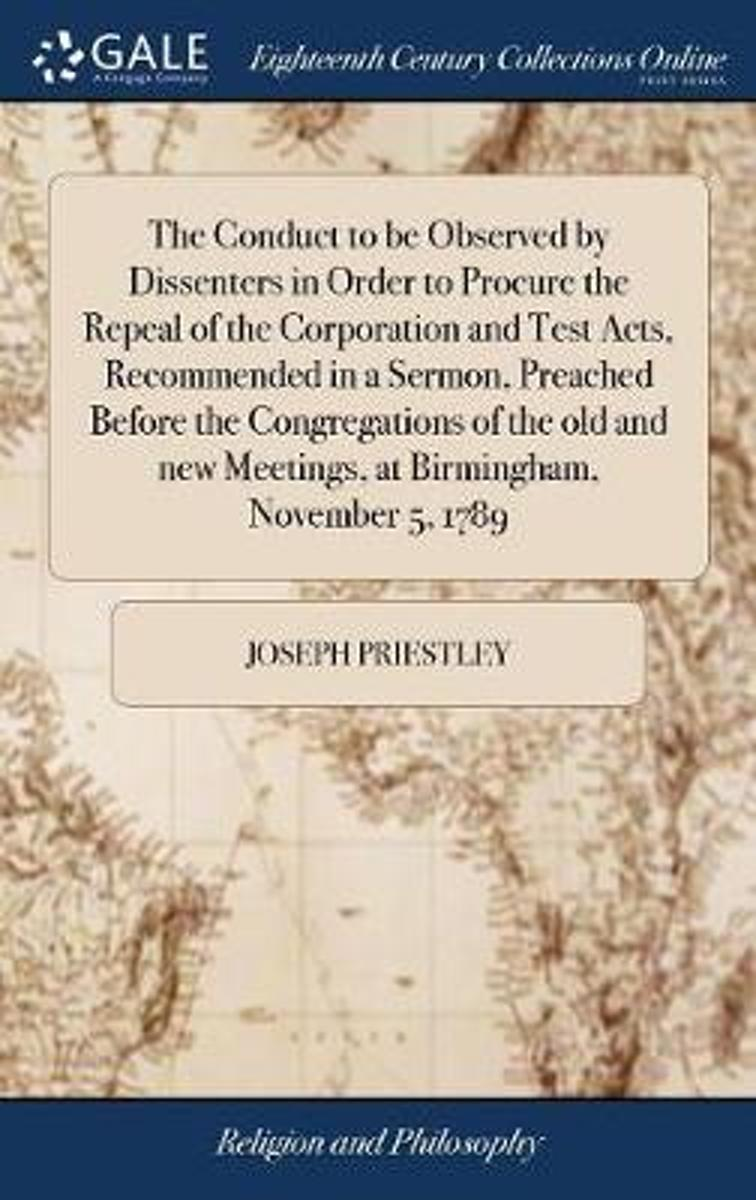 The Conduct to Be Observed by Dissenters in Order to Procure the Repeal of the Corporation and Test Acts, Recommended in a Sermon, Preached Before the Congregations of the Old and New Meeting