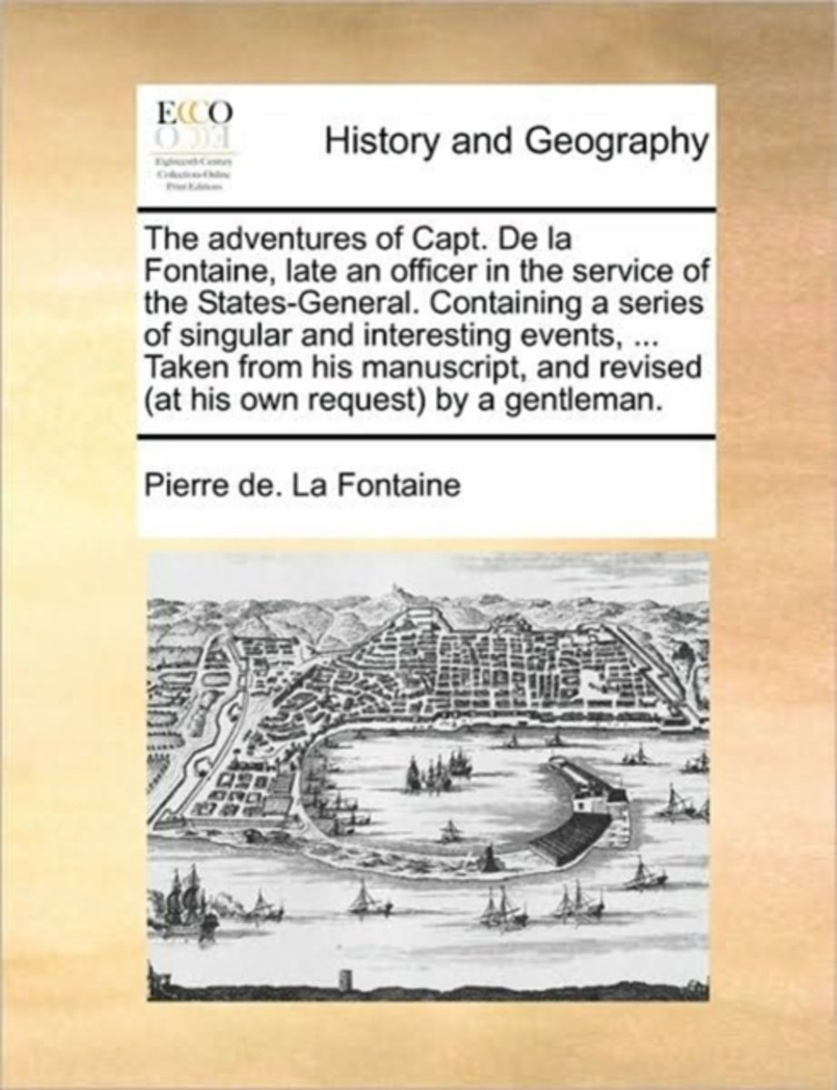 The Adventures of Capt. de La Fontaine, Late an Officer in the Service of the States-General. Containing a Series of Singular and Interesting Events, ... Taken from His Manuscript, and Revise