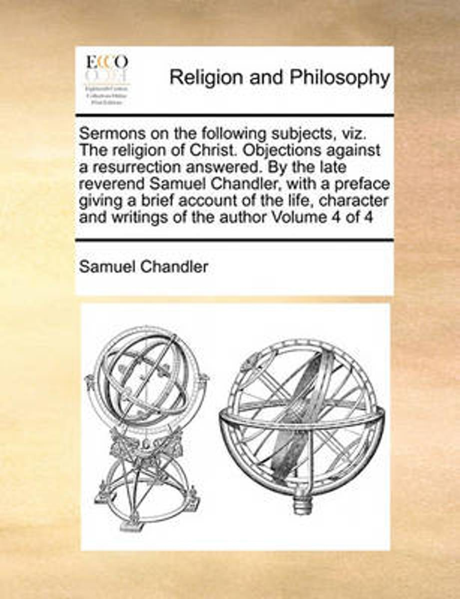 Sermons on the Following Subjects, Viz. the Religion of Christ. Objections Against a Resurrection Answered. by the Late Reverend Samuel Chandler, with a Preface Giving a Brief Account of the