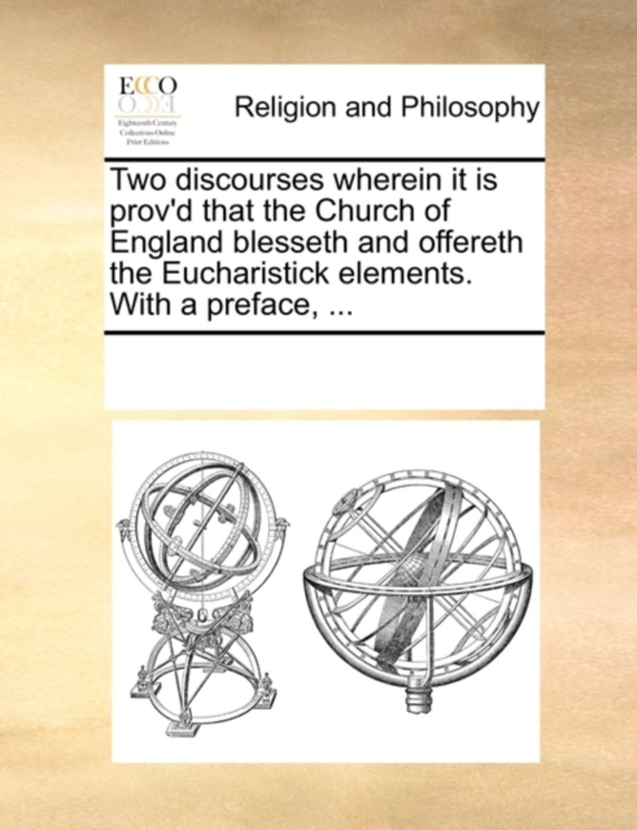 Two Discourses Wherein It Is Prov'd That the Church of England Blesseth and Offereth the Eucharistick Elements. with a Preface, ...