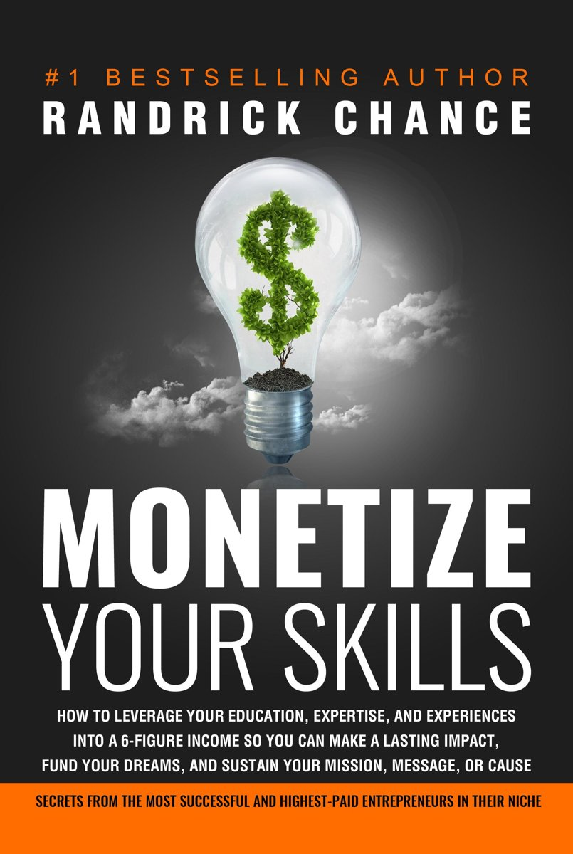 Monetize Your Skills: How to Leverage Your Education, Expertise, and Experiences Into a 6-Figure Income So You Can Make a Lasting Impact, Fund Your Dreams, and Sustain Your Mission, Message,