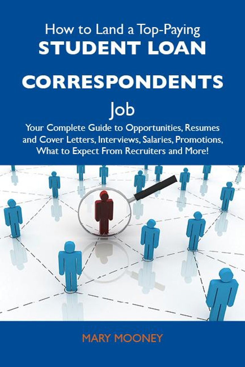 How to Land a Top-Paying Student loan correspondents Job: Your Complete Guide to Opportunities, Resumes and Cover Letters, Interviews, Salaries, Promotions, What to Expect From Recruiters and