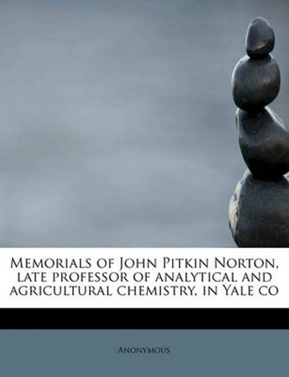 Memorials of John Pitkin Norton, Late Professor of Analytical and Agricultural Chemistry, in Yale Co