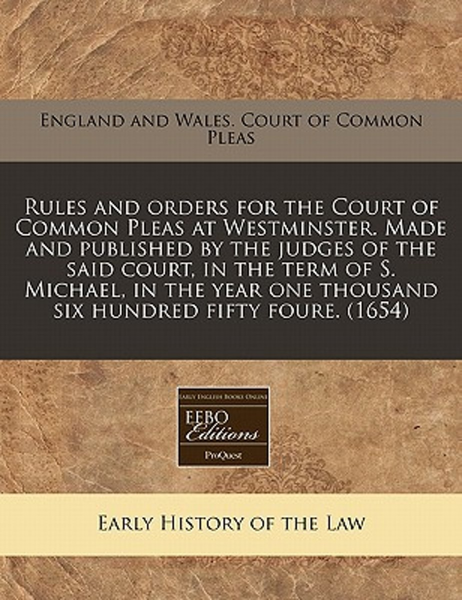 Rules and Orders for the Court of Common Pleas at Westminster. Made and Published by the Judges of the Said Court, in the Term of S. Michael, in the Year One Thousand Six Hundred Fifty Foure.