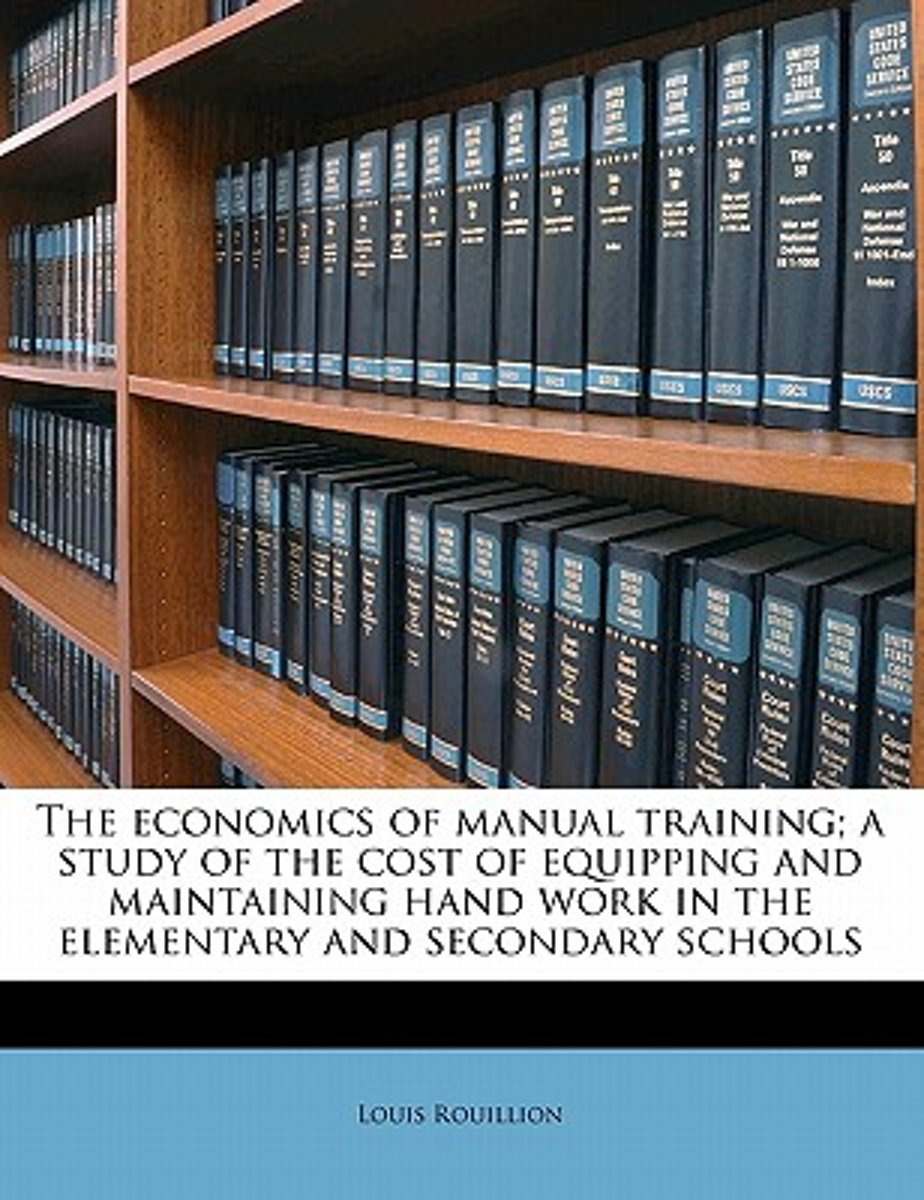 The Economics of Manual Training; A Study of the Cost of Equipping and Maintaining Hand Work in the Elementary and Secondary Schools