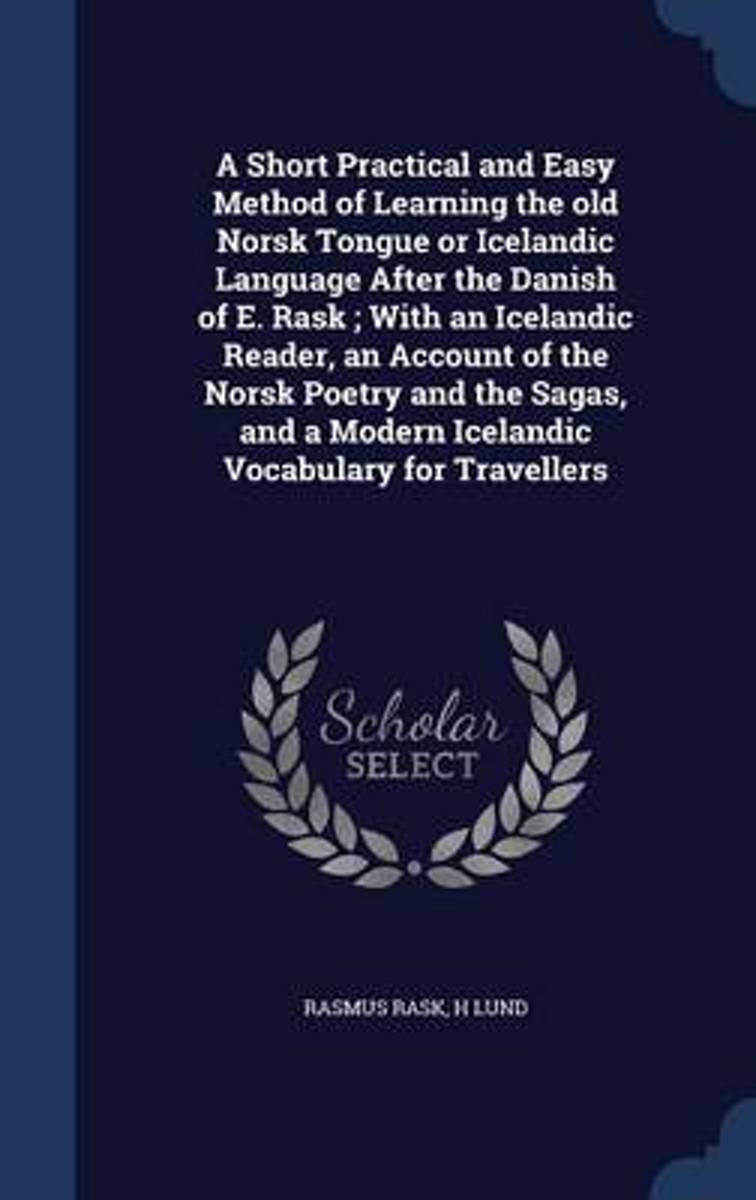 A Short Practical and Easy Method of Learning the Old Norsk Tongue or Icelandic Language After the Danish of E. Rask; With an Icelandic Reader, an Account of the Norsk Poetry and the Sagas, a