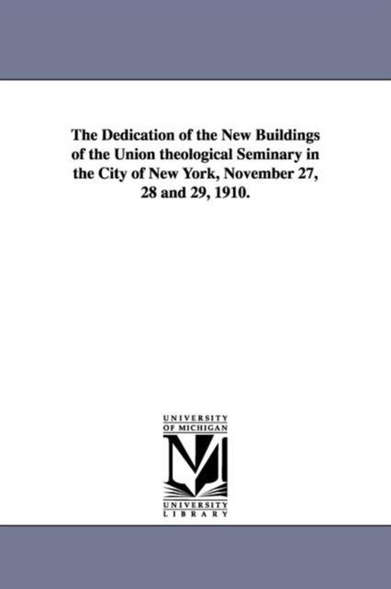The Dedication of the New Buildings of the Union Theological Seminary in the City of New York, November 27, 28 and 29, 1910.