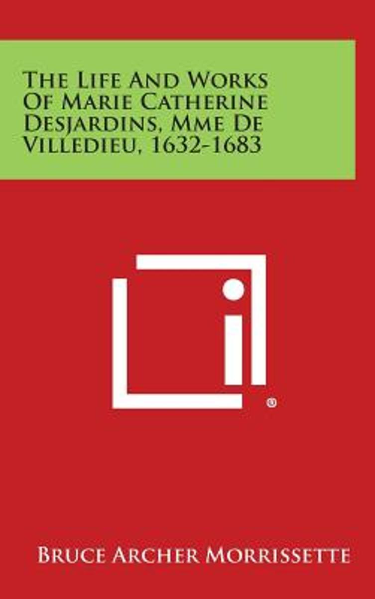 The Life and Works of Marie Catherine Desjardins, Mme de Villedieu, 1632-1683