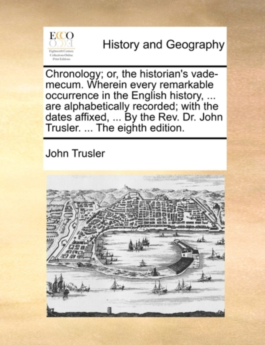 Chronology; Or, the Historian's Vade-Mecum. Wherein Every Remarkable Occurrence in the English History, ... Are Alphabetically Recorded; With the Dates Affixed, ... by the Rev. Dr. John Trusl