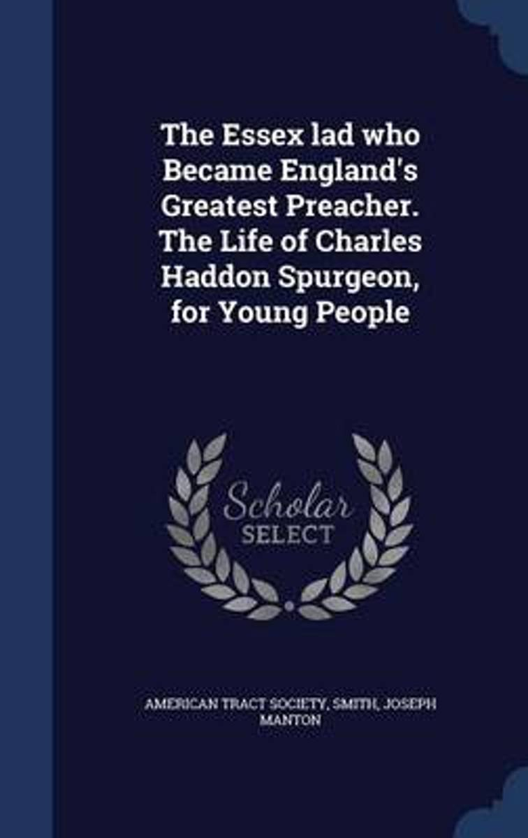 The Essex Lad Who Became England's Greatest Preacher. the Life of Charles Haddon Spurgeon, for Young People