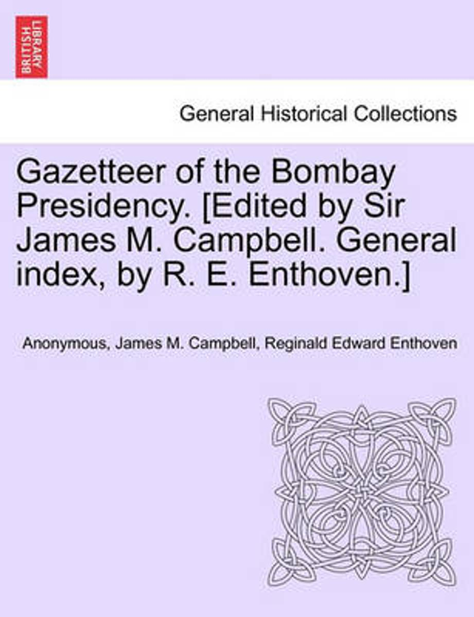 Gazetteer of the Bombay Presidency. [Edited by Sir James M. Campbell. General Index, by R. E. Enthoven.]