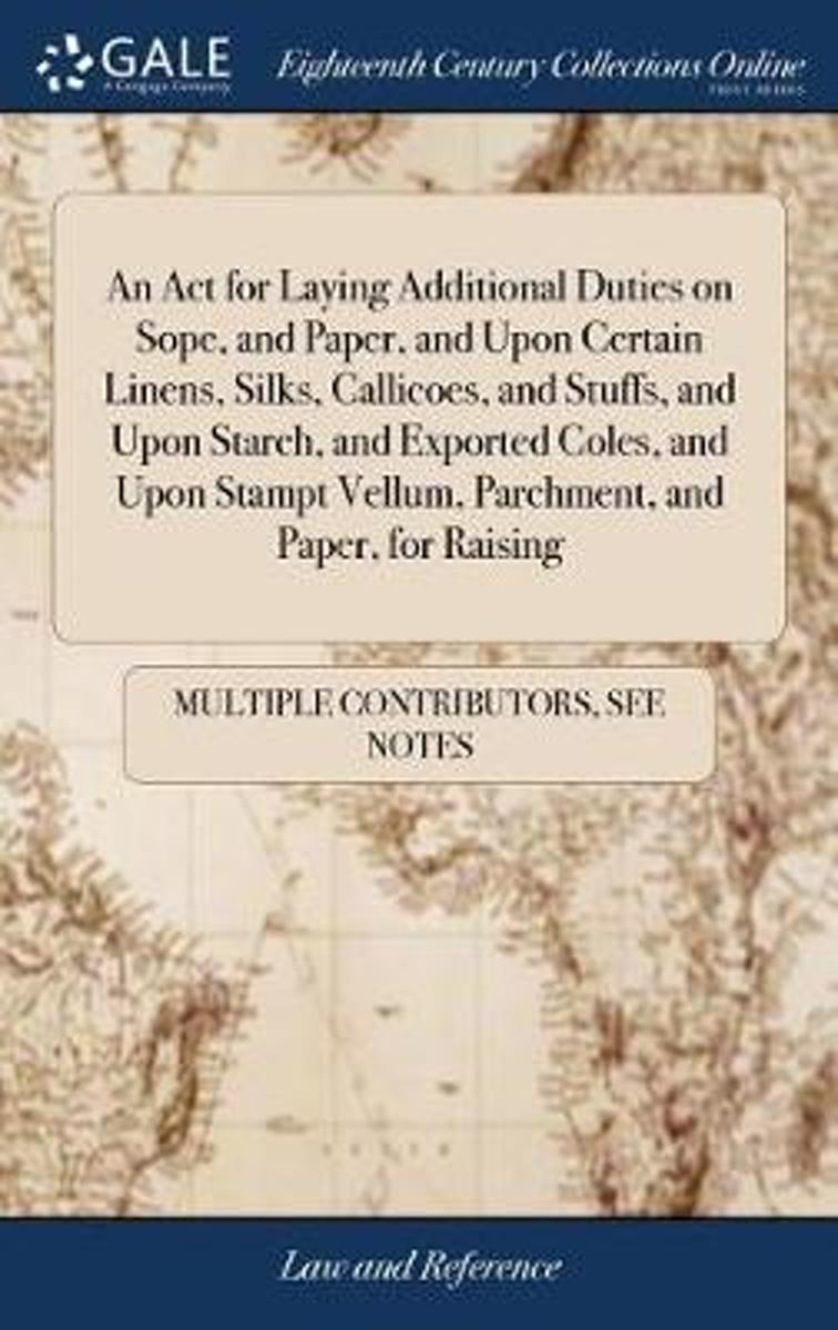 An ACT for Laying Additional Duties on Sope, and Paper, and Upon Certain Linens, Silks, Callicoes, and Stuffs, and Upon Starch, and Exported Coles, and Upon Stampt Vellum, Parchment, and Pape