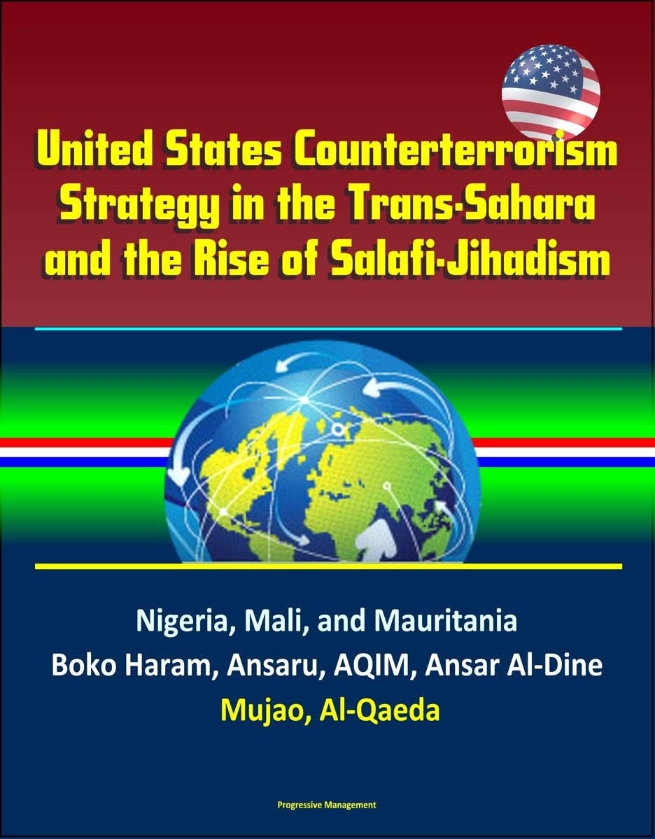 United States Counterterrorism Strategy in the Trans-Sahara and the Rise of Salafi-Jihadism in the Sahel: Nigeria, Mali, and Mauritania, Boko Haram, Ansaru, AQIM, Ansar Al-Dine, Mujao, Al-Qae