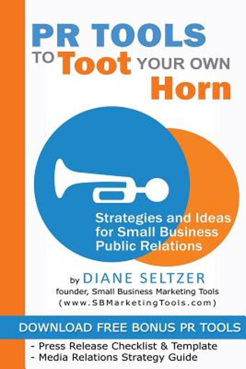 PR Tools to Toot Your Own Horn - Strategies and Ideas for Low-Cost Small Business Public Relations