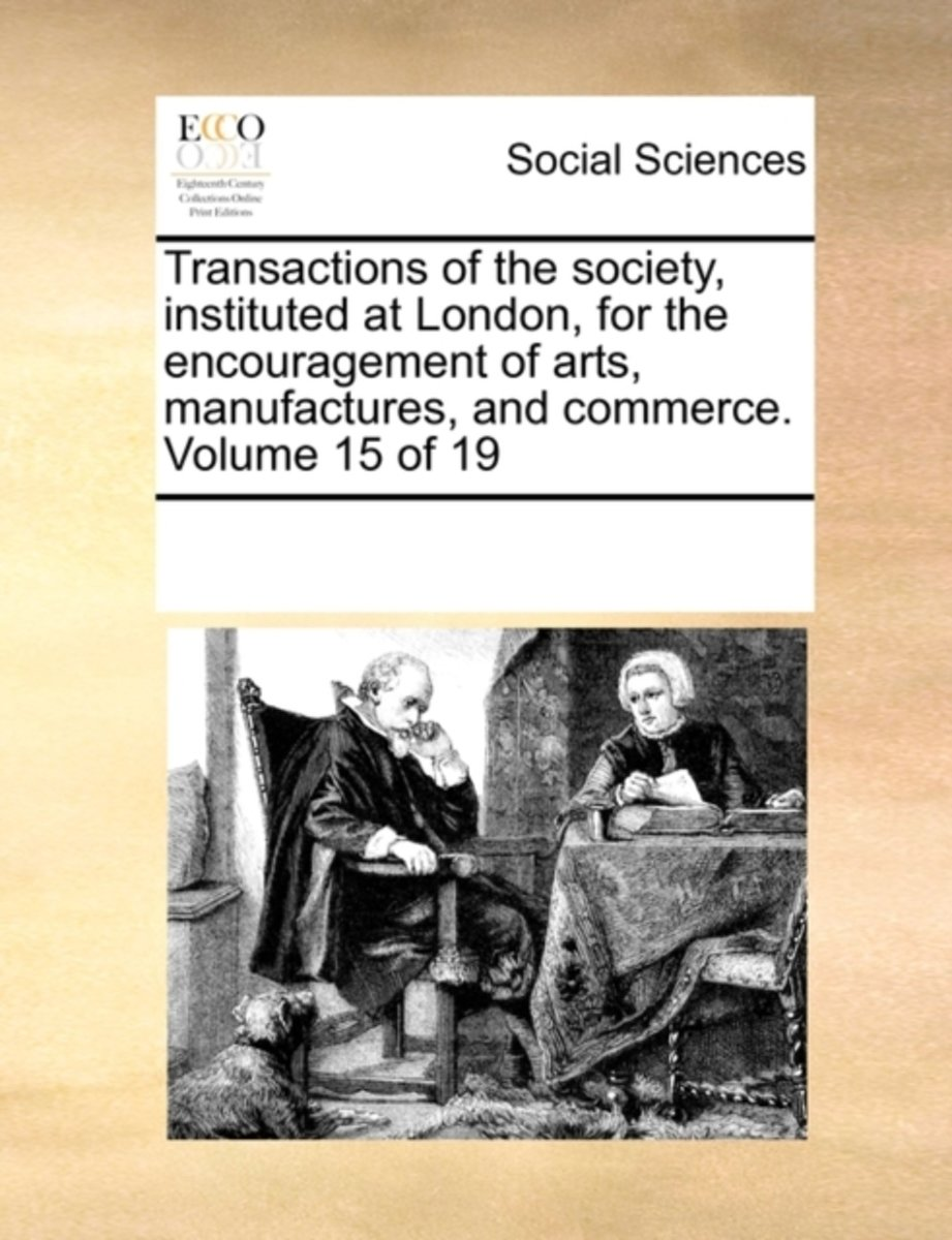 Transactions of the Society, Instituted at London, for the Encouragement of Arts, Manufactures, and Commerce. Volume 15 of 19