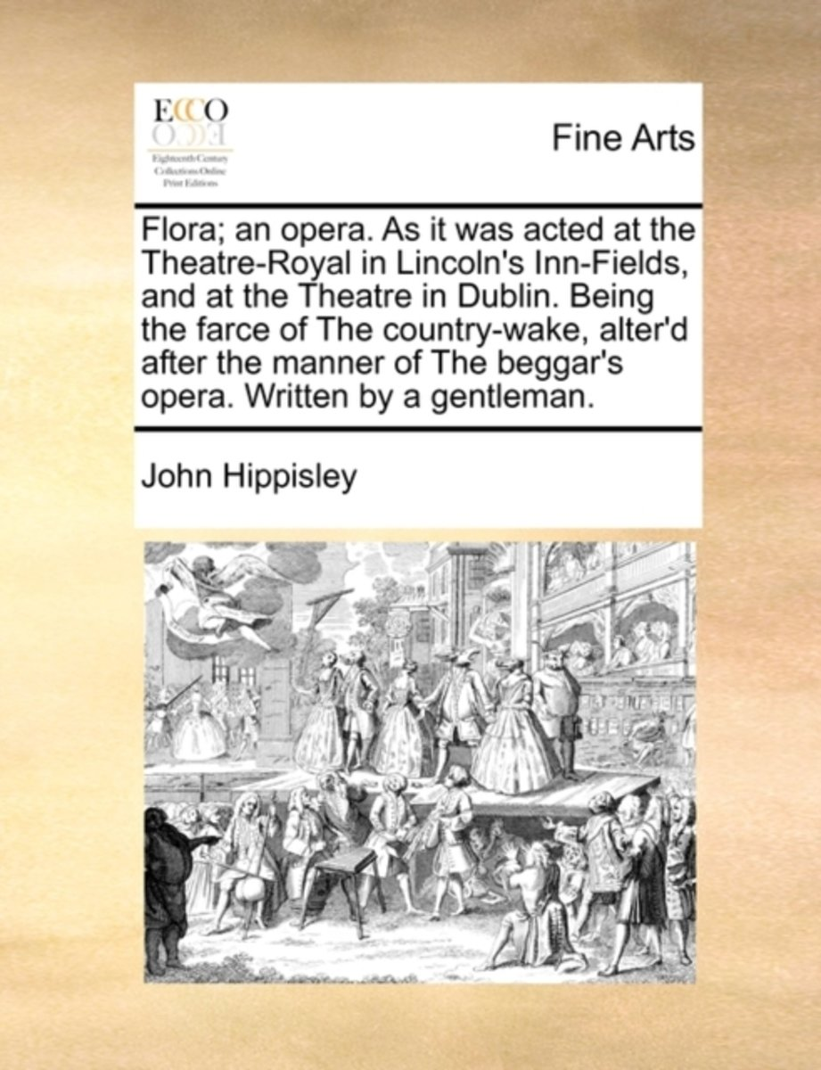 Flora; An Opera. as It Was Acted at the Theatre-Royal in Lincoln's Inn-Fields, and at the Theatre in Dublin. Being the Farce of the Country-Wake, Alter'd After the Manner of the Beggar's Oper