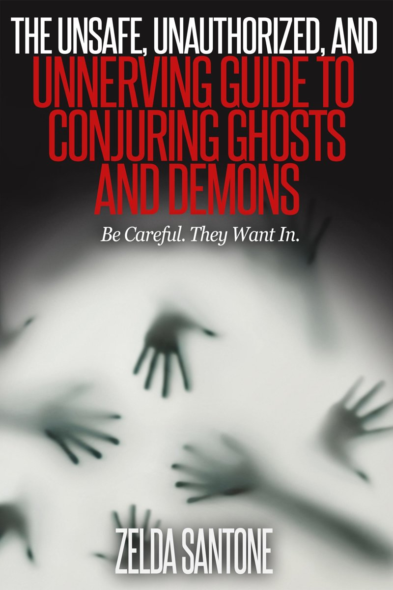 The Unsafe, Unauthorized, and Unnerving Guide to Conjuring Ghosts and Demons