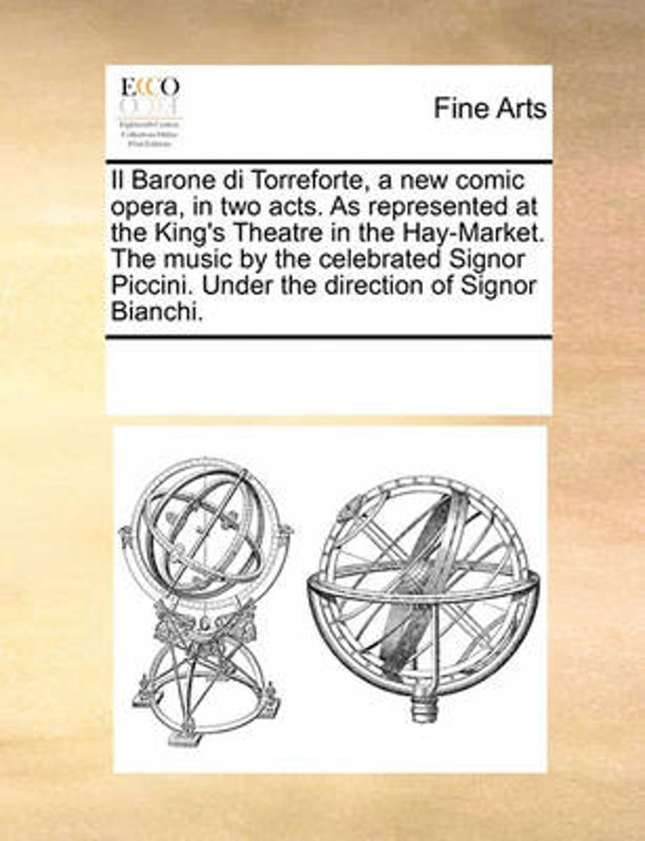 Il Barone Di Torreforte, a New Comic Opera, in Two Acts. as Represented at the King's Theatre in the Hay-Market. the Music by the Celebrated Signor Piccini. Under the Direction of Signor Bian