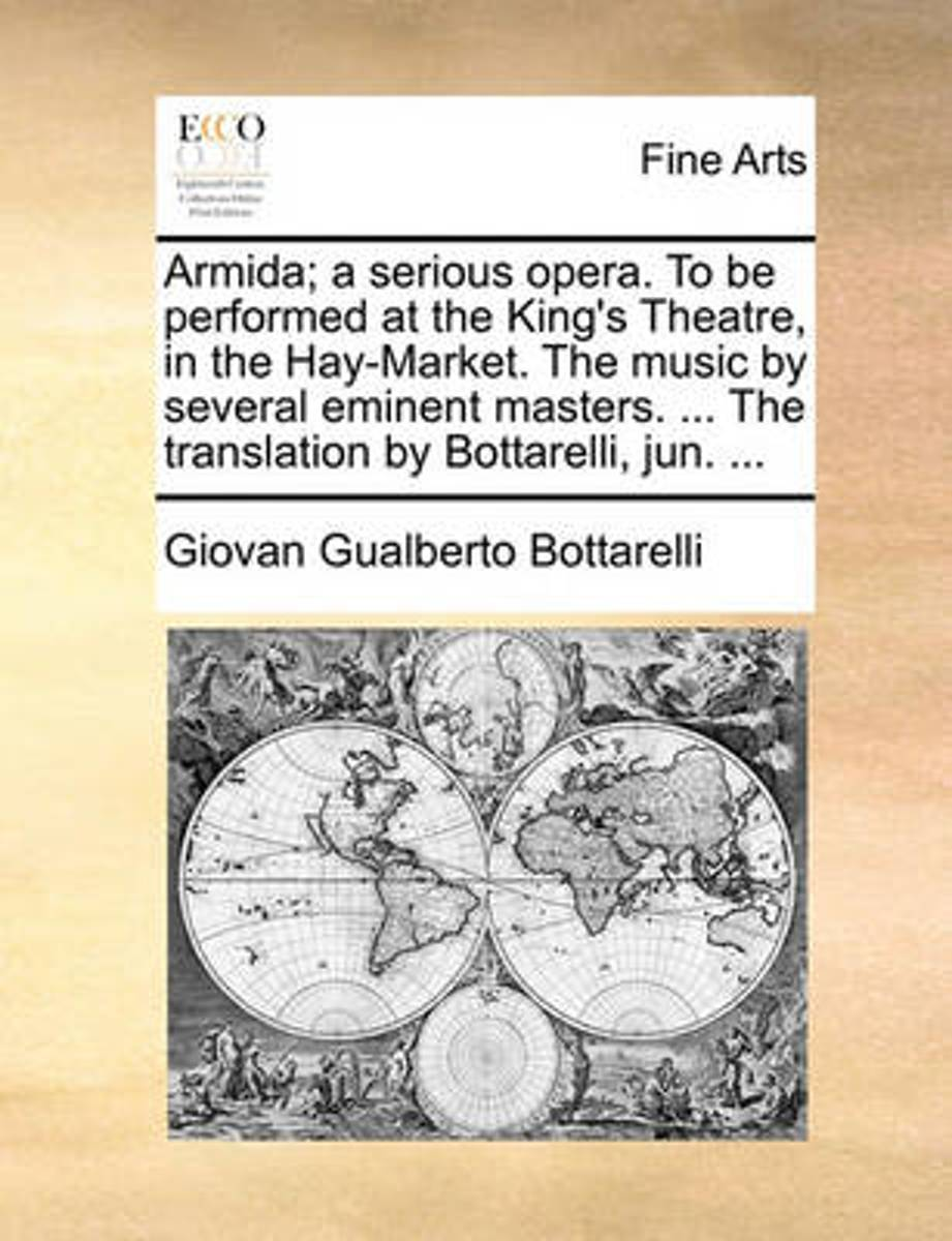 Armida; A Serious Opera. to Be Performed at the King's Theatre, in the Hay-Market. the Music by Several Eminent Masters. ... the Translation by Bottarelli, Jun.