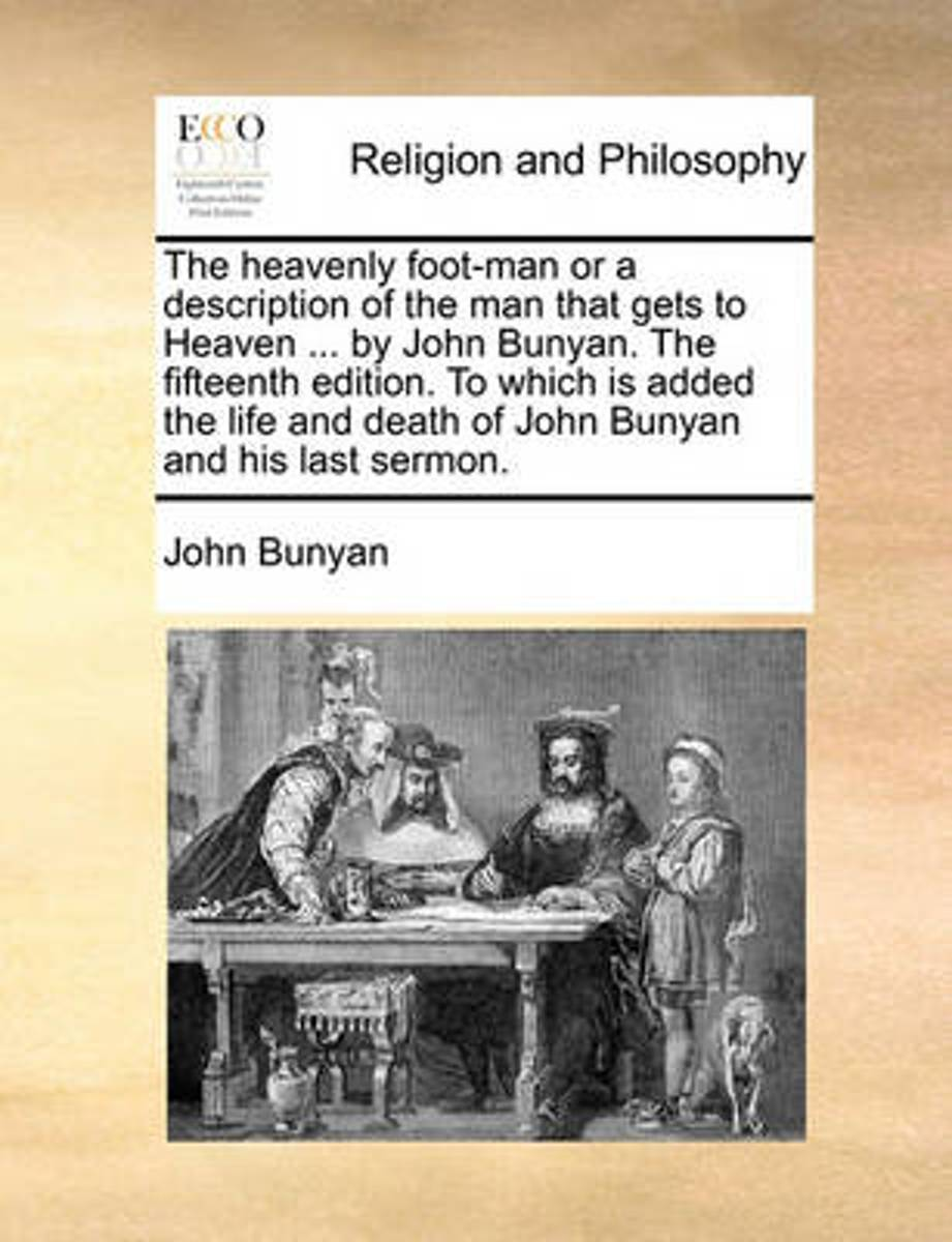 The Heavenly Foot-Man or a Description of the Man That Gets to Heaven ... by John Bunyan. the Fifteenth Edition. to Which Is Added the Life and Death of John Bunyan and His Last Sermon.