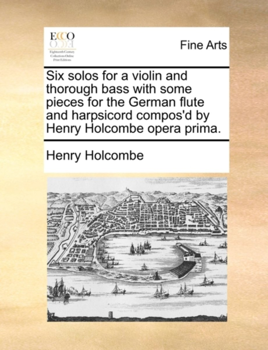 Six Solos for a Violin and Thorough Bass with Some Pieces for the German Flute and Harpsicord Compos'd by Henry Holcombe Opera Prima