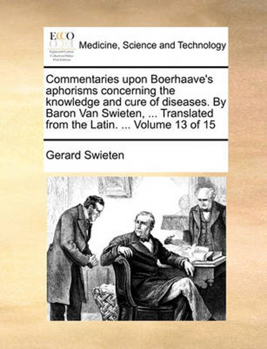 Commentaries Upon Boerhaave's Aphorisms Concerning the Knowledge and Cure of Diseases. by Baron Van Swieten, ... Translated from the Latin. ... Volume 13 of 15