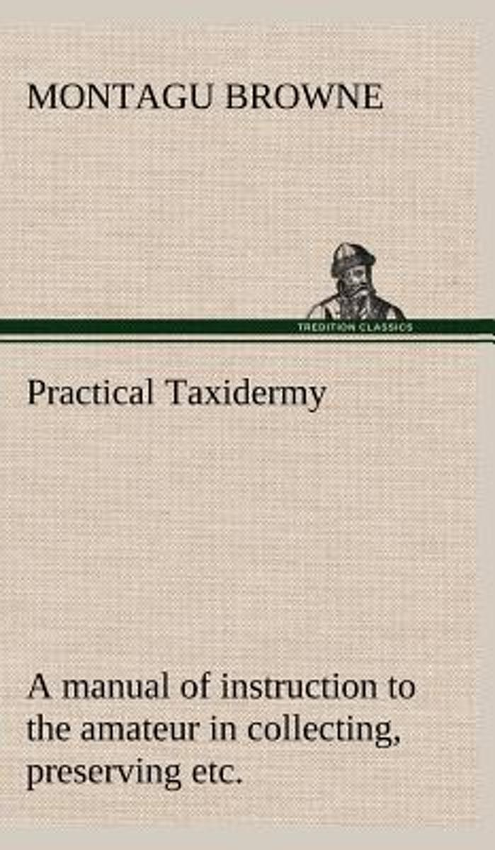 Practical Taxidermy a Manual of Instruction to the Amateur in Collecting, Preserving, and Setting Up Natural History Specimens of All Kinds. to Which Is Added a Chapter Upon the Pictorial Arr