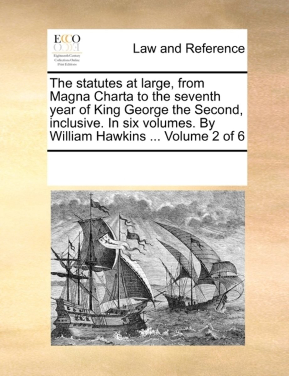 The Statutes at Large, from Magna Charta to the Seventh Year of King George the Second, Inclusive. in Six Volumes. by William Hawkins ... Volume 2 of 6