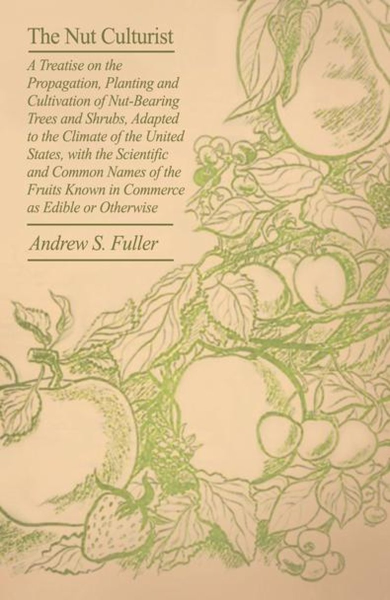 The Nut Culturist - A Treatise On The Propagation, Planting And Cultivation Of Nut-Bearing Trees And Shrubs, Adapted To The Climate Of The United States, With The Scientific And Common Names