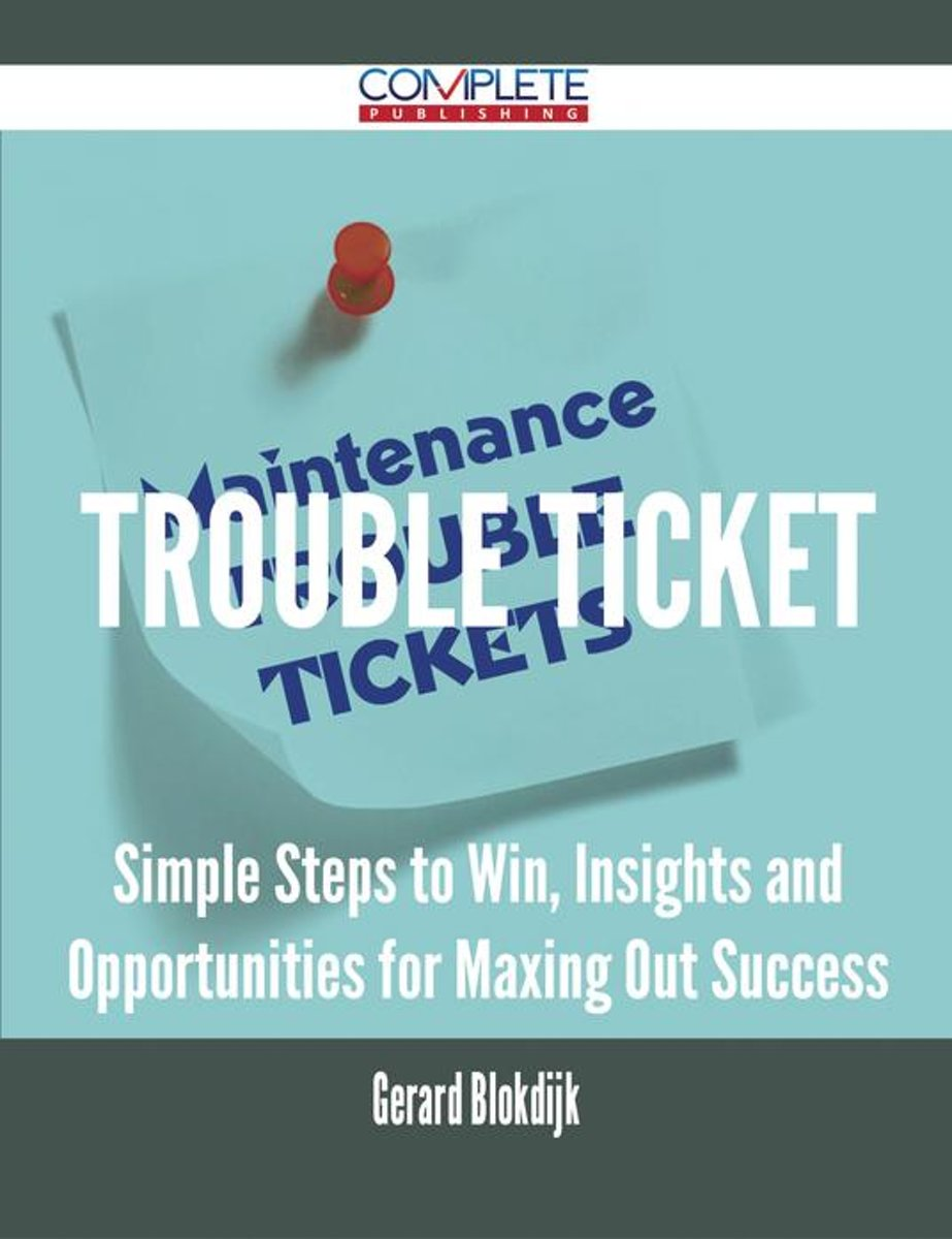 trouble ticket - Simple Steps to Win, Insights and Opportunities for Maxing Out Success